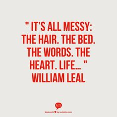 """Its all messy: The hair.  The bed.  The words.  The heart.  Life...""  William Leal"