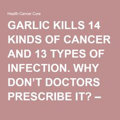 GARLIC KILLS 14 KINDS OF CANCER AND 13 TYPES OF INFECTION. WHY DON'T DOCTORS PRESCRIBE IT? – Health Cancer Cure