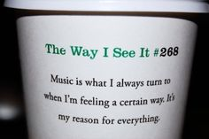 the way i see it: music is what i always turn to when im feeling a certain way its my reason for everything