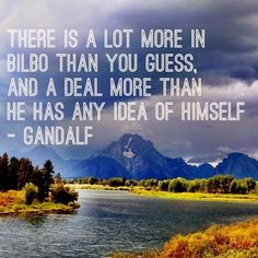 """""""There is a lot more in Bilbo than you guess, and a deal more than he has any idea of himself."""""""