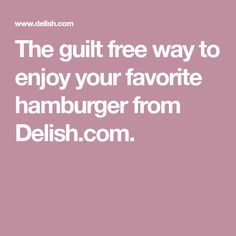 The guilt free way to enjoy your favorite hamburger from Delish.com.