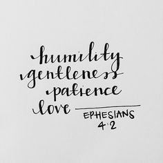 Ephesians 4:2 Be completely humble and gentle; be patient, bearing with one another in love.