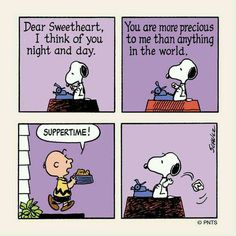 snoopy:) time to eat-----I love you daniel, but I feel the same way while sending you a text. Middle of text if im told dinner is ready then that text can wait a few more minutes