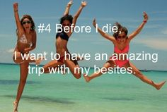 Have an amazing trip with JUST my besties!! and to look like that...lol
