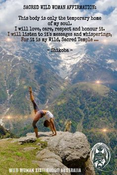 SACRED WILD WOMAN AFFIRMATION: This body is only the temporary home of my soul. I will love, care, respect and honour it. I will listen to it's messages and whisperings For it is my Wild, Sacred Temple ...  - Shikoba -  WILD WOMAN SISTERHOOD ™