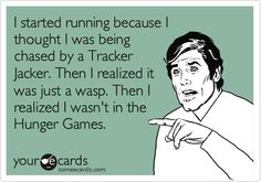 I started running because I thought I was being chased by a Tracker Jacker. Then I realized it was just a wasp. Then I realized I wasn't in the Hunger Games.