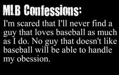 Can we say I am looking for someone willing to be a baseball widower from March - November?