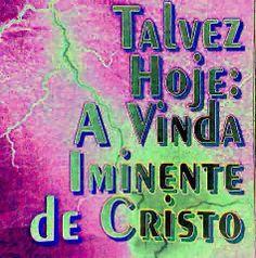 ESTUDOS BIBLICOS SOBRE A VINDA DE JESUS E ESCATOLOGIA EM WWW.AVIVAMENTONOSUL21.COMUNIDADES.NET