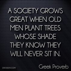 """A society grows great when old men plant trees whose shade they know they shall never sit in."" - Greek Proverb"