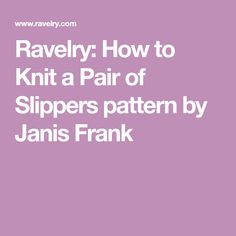 Ravelry: How to Knit a Pair of Slippers pattern by Janis Frank