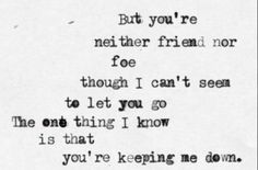 Sara Bareilles: Gravity - 'But you're neither friend nor foe, though I can't seem to let you go. The one thing that I still know is that you're keeping me down.'