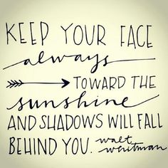 Keep your face towards the sunshine and the shadows will always fall behind you. #motivation