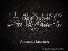 """If I had eight hours to chop down a tree, I'd spend six hours sharpening my ax."" - Abraham Lincoln  http://whowasabrahamlincoln.com/?p=631"