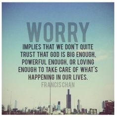 Worry implies that we don't quite trust that God is big enough...