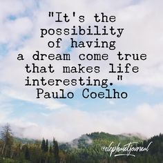 """""""It's the possibility of having a dream come true that makes life interesting"""" - Paulo Coelho Cool Words, Wise Words, Dreams Come True Quotes, Best Quotes, Love Quotes, Motivational Quotes, Inspirational Quotes, Happy Minds, Little Things Quotes"""