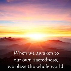 When we awaken to our own sacredness, we bless the whole world.