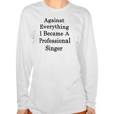 Against Everything I Became A Professional Singer T Shirt, Hoodie Sweatshirt