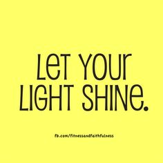 Let your LIGHT so shine before man, that they may see your good works and glorify your Father which is in heaven.