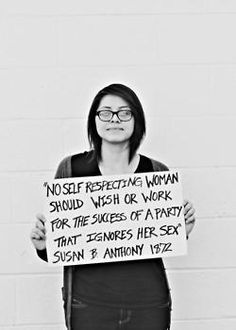 No self respecting woman should wish or work for the sex of a party that ignores her sex. -Susan B. Anthony