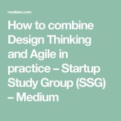 How to combine Design Thinking and Agile in practice – Startup Study Group (SSG) – Medium