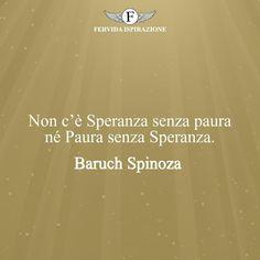 Non c'è Speranza senza paura né Paura senza Speranza. - Baruch Spinoza #Speranza #Frasi #frasifamose #aforismi #citazioni #FervidaIspirazione