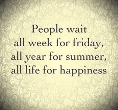 People wait all week for #Friday, all year for #summer, all life for #happiness