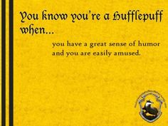 You know you're Hufflepuff when... you have a great sense of humor and you are easily amused. http://youknowyoureahufflepuffwhen.tumblr.com/page/20