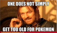 """""""One does not simply get too old for Pokemon."""""""