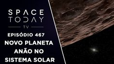 Novo Planeta Anão Descoberto no Sistema Solar - Space Today TV Ep.467