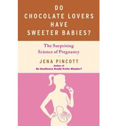 Do Chocolate Lovers Have Sweeter Babies?: The Surprising Science of Pregnancy : Jena Pincott : 9781439183342
