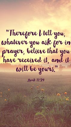 Mark 11:24 ~ 1 John 5:14 ~ And this is the confidence that we have before Him: If we ask anything ACCORDING TO HIS WILL, He hears us.