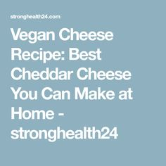 Vegan Cheese Recipe: Best Cheddar Cheese You Can Make at Home - stronghealth24