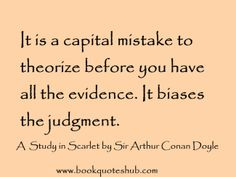 It is a capital mistake to theorize before you have all the evidence. It biases the judgment.  A Study in Scarlet by Sir Arthur Conan Doyle