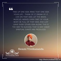 Take up one idea. Make that one idea your life – think of it, dream of it, live on that idea. Let the brain, muscles, nerves, every part of your body, be full of that idea, and just leave every other idea alone. This is the way to success, that is way great spiritual giants are produced. – Swami Vivekananda