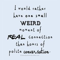 I would rather have one small, weird moment of real connection than hours of polite conversation. Crazy Quotes, Best Quotes, Funny Quotes, Quotes Quotes, Qoutes, Conversation Quotes, Connection Quotes, Introvert Problems, Infj Personality