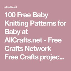 100 Free Baby Knitting Patterns for Baby at AllCrafts.net - Free Crafts Network Free Crafts projects! Your guide for all types of crafts. Holiday crafts, Kids crafts, crochet, knitting, dolls, rubber stamps and much more! 20+ craft categories. New free projects added weekly!