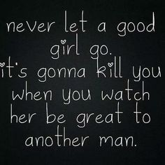 Never let a good girl go. It's gonna kill you when you watch her be great to another man. Sign Quotes, Cute Quotes, Funny Quotes, Let Her Go, Let It Be, Romance And Love, Love Yourself First, Another Man, Know Who You Are