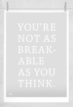 You're not as breakable...