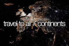 Travel to all 7 continents.
