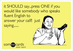 it SHOULD say...press ONE if you would like somebody who speaks fluent English to answer your call!! just saying.......