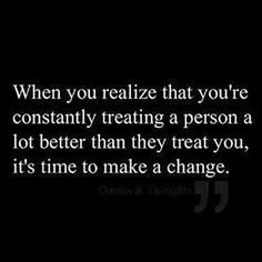 """When you realize that you're constantly treating a person a lot better than they treat you, it's time to make a change."""