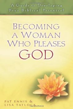 Becoming a Woman Who Pleases God: A Guide to Developing Your Biblical Potential. Lisa Tatlock & Pat Ennis