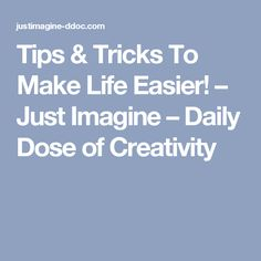 Tips & Tricks To Make Life Easier! – Just Imagine – Daily Dose of Creativity