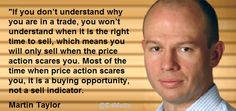 """""""If you don't understand why you are in a trade...you will only sell when the price action scares you."""" Martin Taylor"""