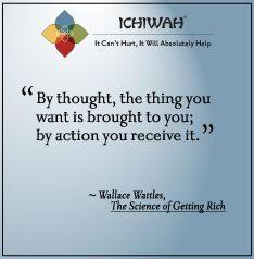 "By thought, the thing you want is brought to you; by action you receive it."" - Wallace Wattles"