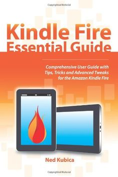 Kindle Fire Essential Guide: Comprehensive User Guide With Tips, Tricks and Advanced Tweaks for the Amazon Kindle Fire