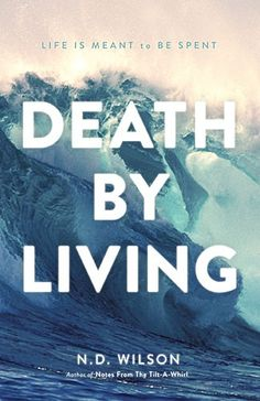 Death by Living : Life Is Meant to Be Spent, N. D. Wilson