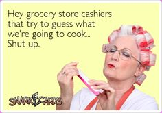 Hey grocery store cashiers that try to guess what we're going to cook… Shut up. | Snarkecards