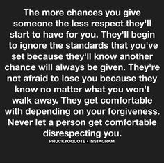 The more chances you give someone the less they respect you.