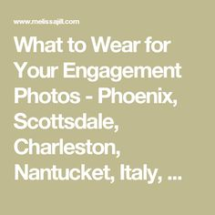What to Wear for Your Engagement Photos - Phoenix, Scottsdale, Charleston, Nantucket, Italy, Wedding Photographer - Melissa Jill Photography